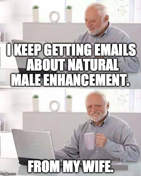 Hide the Pain Harold Meme | I KEEP GETTING EMAILS ABOUT NATURAL MALE ENHANCEMENT. FROM MY WIFE. | image tagged in memes,hide the pain harold | made w/ Imgflip meme maker
