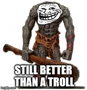 STILL BETTER THAN A TROLL | made w/ Imgflip meme maker