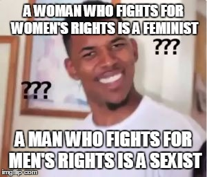 Nick Young | A WOMAN WHO FIGHTS FOR WOMEN'S RIGHTS IS A FEMINIST A MAN WHO FIGHTS FOR MEN'S RIGHTS IS A SEXIST | image tagged in nick young,AdviceAnimals | made w/ Imgflip meme maker
