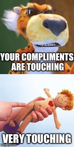 YOUR COMPLIMENTS ARE TOUCHING VERY TOUCHING | made w/ Imgflip meme maker