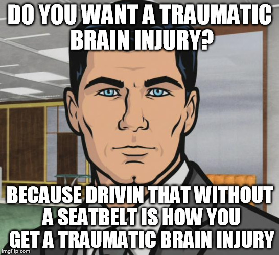DO YOU WANT A TRAUMATIC BRAIN INJURY? BECAUSE DRIVIN THAT WITHOUT A SEATBELT IS HOW YOU GET A TRAUMATIC BRAIN INJURY | made w/ Imgflip meme maker