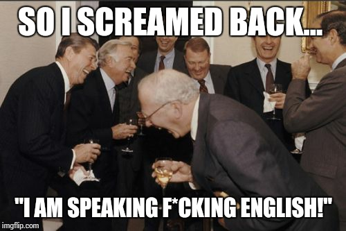 "Laughing Men In Suits Meme | SO I SCREAMED BACK... ""I AM SPEAKING F*CKING ENGLISH!"" 