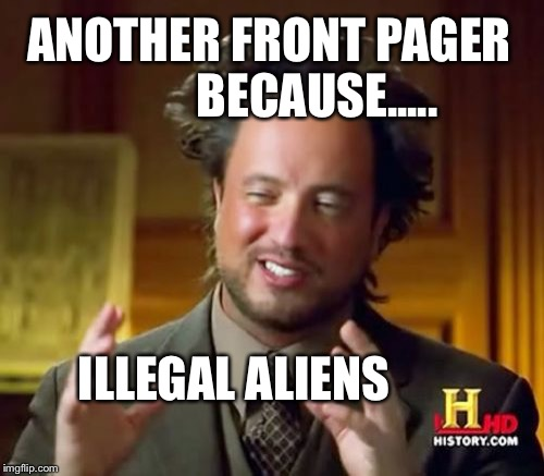 Ancient Aliens Meme | ANOTHER FRONT PAGER          BECAUSE..... ILLEGAL ALIENS | image tagged in memes,ancient aliens | made w/ Imgflip meme maker