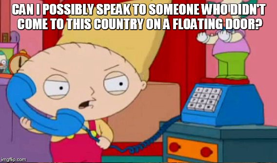 CAN I POSSIBLY SPEAK TO SOMEONE WHO DIDN'T COME TO THIS COUNTRY ON A FLOATING DOOR? | made w/ Imgflip meme maker