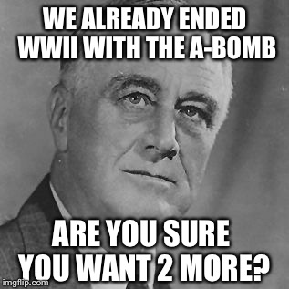 WE ALREADY ENDED WWII WITH THE A-BOMB ARE YOU SURE YOU WANT 2 MORE? | image tagged in fdr | made w/ Imgflip meme maker