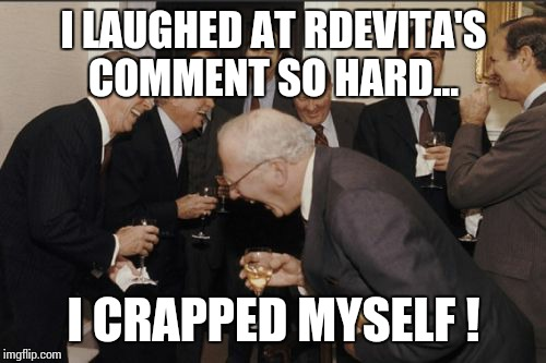 Laughing Men In Suits Meme | I LAUGHED AT RDEVITA'S COMMENT SO HARD... I CRAPPED MYSELF ! | image tagged in memes,laughing men in suits | made w/ Imgflip meme maker