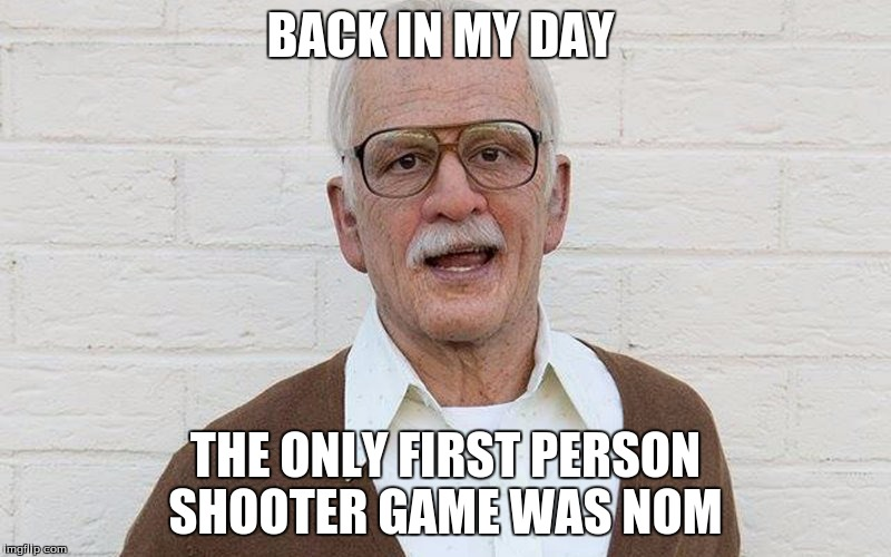 BACK IN MY DAY; THE ONLY FIRST PERSON SHOOTER GAME WAS NOM | image tagged in gp | made w/ Imgflip meme maker