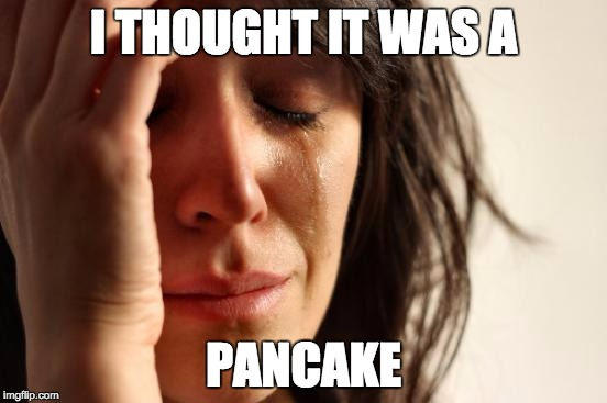 First World Problems Meme | I THOUGHT IT WAS A PANCAKE | image tagged in memes,first world problems | made w/ Imgflip meme maker