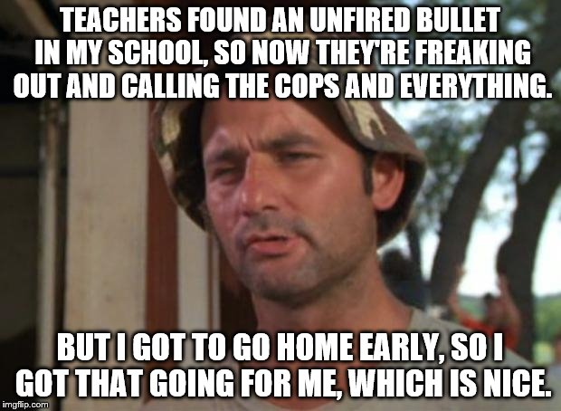 So I Got That Goin For Me Which Is Nice Meme | TEACHERS FOUND AN UNFIRED BULLET IN MY SCHOOL, SO NOW THEY'RE FREAKING OUT AND CALLING THE COPS AND EVERYTHING. BUT I GOT TO GO HOME EARLY,  | image tagged in memes,so i got that goin for me which is nice | made w/ Imgflip meme maker