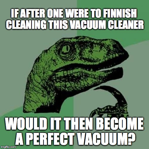 Philosoraptor Meme | IF AFTER ONE WERE TO FINNISH CLEANING THIS VACUUM CLEANER WOULD IT THEN BECOME A PERFECT VACUUM? | image tagged in memes,philosoraptor | made w/ Imgflip meme maker
