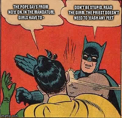 Batman Slapping Robin Meme | THE POPE SAYS FROM NOW ON, IN THE MANDATUM, GIRLS HAVE TO - DON'T BE STUPID, READ THE GIRM. THE PRIEST DOESN'T NEED TO WASH ANY FEET | image tagged in memes,batman slapping robin | made w/ Imgflip meme maker