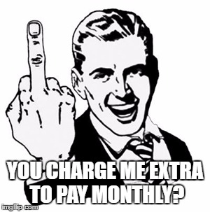 YOU CHARGE ME EXTRA TO PAY MONTHLY? | image tagged in fuck you | made w/ Imgflip meme maker