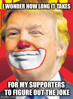 Donald Clump 2016 |  I WONDER HOW LONG IT TAKES; FOR MY SUPPORTERS TO FIGURE OUT THE JOKE | image tagged in donald trump the clown,donald trump,clown,joke,stupid,funny | made w/ Imgflip meme maker