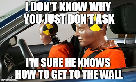 I know where we are... |  I DON'T KNOW WHY YOU JUST DON'T ASK; I'M SURE HE KNOWS HOW TO GET TO THE WALL | image tagged in memes,crash test dummies,directions | made w/ Imgflip meme maker