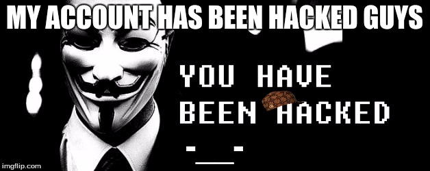 You Have Been Hacked | MY ACCOUNT HAS BEEN HACKED GUYS -__- | image tagged in you have been hacked,scumbag | made w/ Imgflip meme maker
