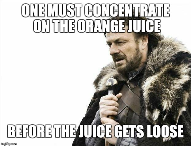 Brace Yourselves X is Coming Meme | ONE MUST CONCENTRATE ON THE ORANGE JUICE BEFORE THE JUICE GETS LOOSE | image tagged in memes,brace yourselves x is coming | made w/ Imgflip meme maker