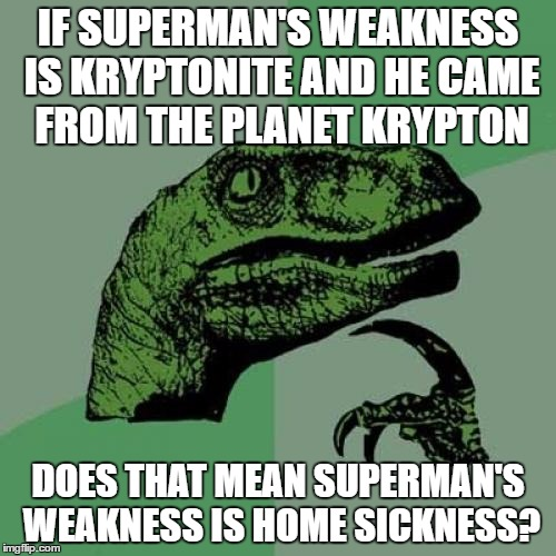 Philosoraptor | IF SUPERMAN'S WEAKNESS IS KRYPTONITE AND HE CAME FROM THE PLANET KRYPTON DOES THAT MEAN SUPERMAN'S WEAKNESS IS HOME SICKNESS? | image tagged in memes,philosoraptor | made w/ Imgflip meme maker