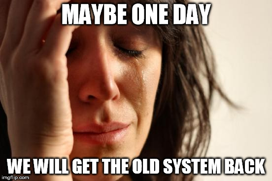 First World Problems Meme | MAYBE ONE DAY WE WILL GET THE OLD SYSTEM BACK | image tagged in memes,first world problems | made w/ Imgflip meme maker