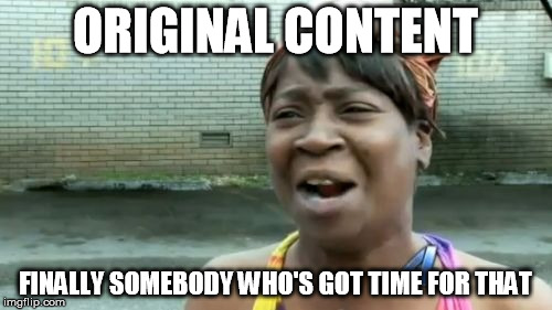 Aint Nobody Got Time For That Meme | ORIGINAL CONTENT FINALLY SOMEBODY WHO'S GOT TIME FOR THAT | image tagged in memes,aint nobody got time for that | made w/ Imgflip meme maker