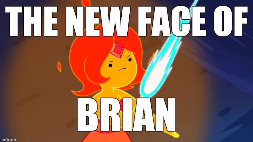Flame Princess | THE NEW FACE OF BRIAN | image tagged in flame princess | made w/ Imgflip meme maker