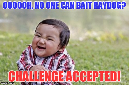 Evil Toddler Meme | OOOOOH, NO ONE CAN BAIT RAYDOG? CHALLENGE ACCEPTED! | image tagged in memes,evil toddler | made w/ Imgflip meme maker