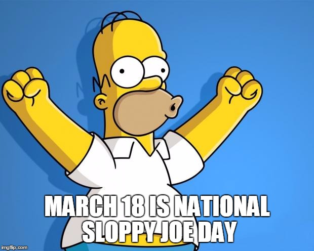 Woohoo Homer Simpson | MARCH 18 IS NATIONAL SLOPPY JOE DAY | image tagged in woohoo homer simpson | made w/ Imgflip meme maker