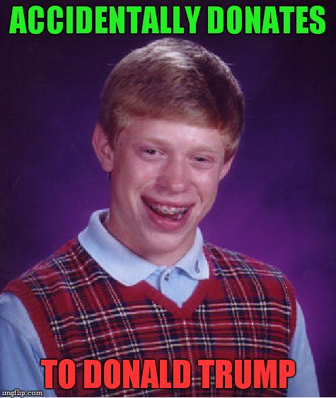 Bad Luck Brian Meme | ACCIDENTALLY DONATES TO DONALD TRUMP | image tagged in memes,bad luck brian | made w/ Imgflip meme maker