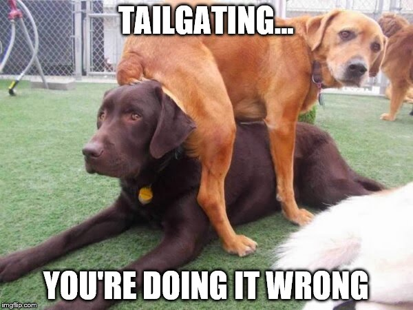 TAILGATING... YOU'RE DOING IT WRONG | made w/ Imgflip meme maker