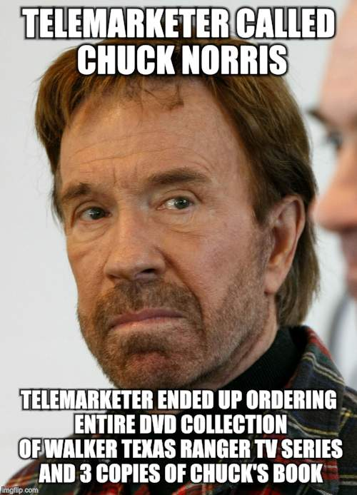 chuck norris mad face | TELEMARKETER CALLED CHUCK NORRIS TELEMARKETER ENDED UP ORDERING ENTIRE DVD COLLECTION OF WALKER TEXAS RANGER TV SERIES AND 3 COPIES OF CHUCK | image tagged in chuck norris mad face | made w/ Imgflip meme maker