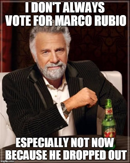 The Most Interesting Man In The World Meme | I DON'T ALWAYS VOTE FOR MARCO RUBIO ESPECIALLY NOT NOW BECAUSE HE DROPPED OUT | image tagged in memes,the most interesting man in the world | made w/ Imgflip meme maker