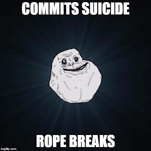 Forever Alone | COMMITS SUICIDE ROPE BREAKS | image tagged in memes,forever alone | made w/ Imgflip meme maker