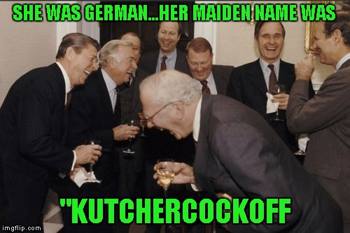 "Laughing Men In Suits Meme | SHE WAS GERMAN...HER MAIDEN NAME WAS ""KUTCHERCOCKOFF 