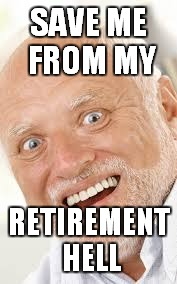 SAVE ME FROM MY RETIREMENT HELL | made w/ Imgflip meme maker