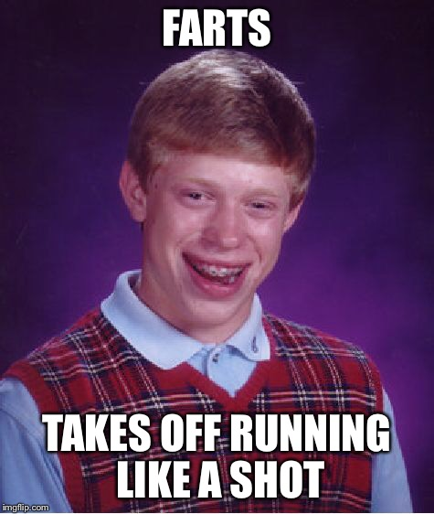 Bad Luck Brian Meme | FARTS TAKES OFF RUNNING LIKE A SHOT | image tagged in memes,bad luck brian | made w/ Imgflip meme maker