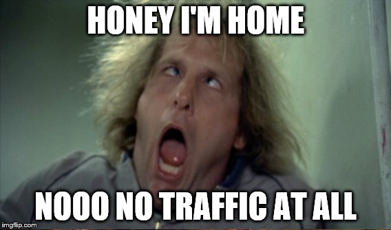 HONEY I'M HOME NOOO NO TRAFFIC AT ALL | made w/ Imgflip meme maker