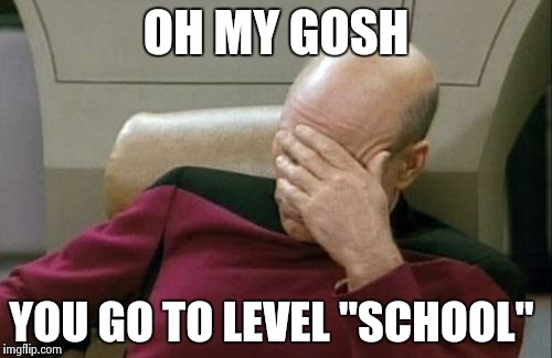 "Captain Picard Facepalm Meme | OH MY GOSH YOU GO TO LEVEL ""SCHOOL"" 