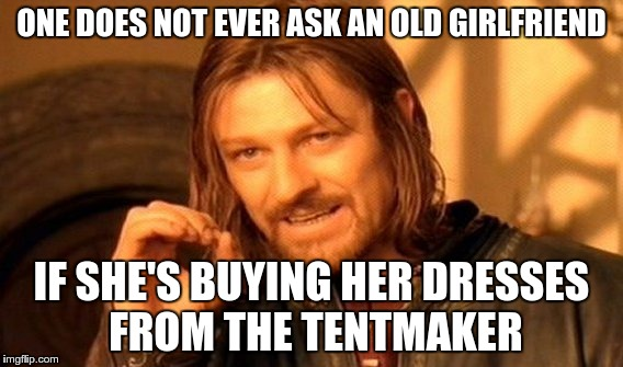 One Does Not Simply Meme | ONE DOES NOT EVER ASK AN OLD GIRLFRIEND IF SHE'S BUYING HER DRESSES FROM THE TENTMAKER | image tagged in memes,one does not simply | made w/ Imgflip meme maker