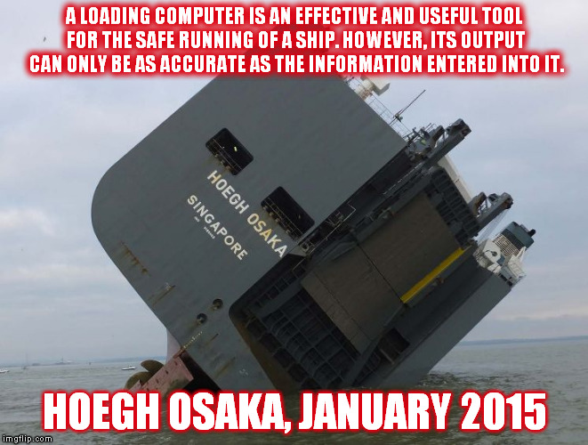 A LOADING COMPUTER IS AN EFFECTIVE AND USEFUL TOOL FOR THE SAFE RUNNING OF A SHIP. HOWEVER, ITS OUTPUT CAN ONLY BE AS ACCURATE AS THE INFORMATION ENTERED INTO IT. HOEGH OSAKA, JANUARY 2015 | made w/ Imgflip meme maker