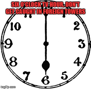 SIX O'CLOCK TV HOUR, DON'T GET CAUGHT IN FOREIGN TOWERS | made w/ Imgflip meme maker
