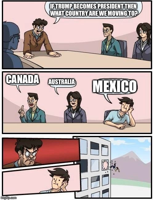 Boardroom Meeting Suggestion Meme | IF TRUMP BECOMES PRESIDENT THEN WHAT COUNTRY ARE WE MOVING TO? CANADA AUSTRALIA MEXICO | image tagged in memes,boardroom meeting suggestion | made w/ Imgflip meme maker
