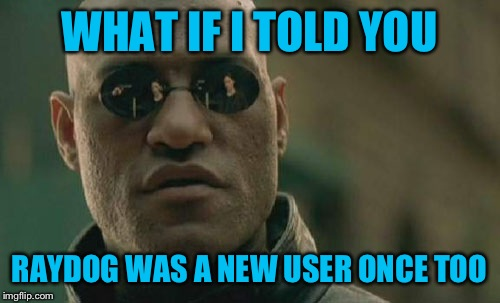 To certain people who think the top users monopolize imgflip; And to newbies- Welcome and good luck! |  WHAT IF I TOLD YOU; RAYDOG WAS A NEW USER ONCE TOO | image tagged in memes,matrix morpheus | made w/ Imgflip meme maker