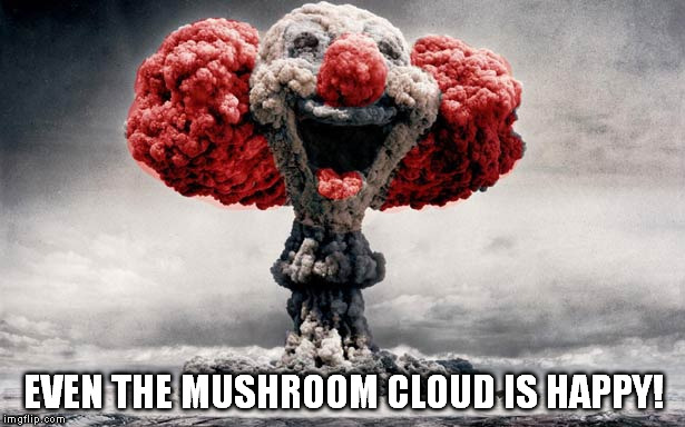 EVEN THE MUSHROOM CLOUD IS HAPPY! | made w/ Imgflip meme maker