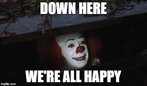 DOWN HERE WE'RE ALL HAPPY | made w/ Imgflip meme maker