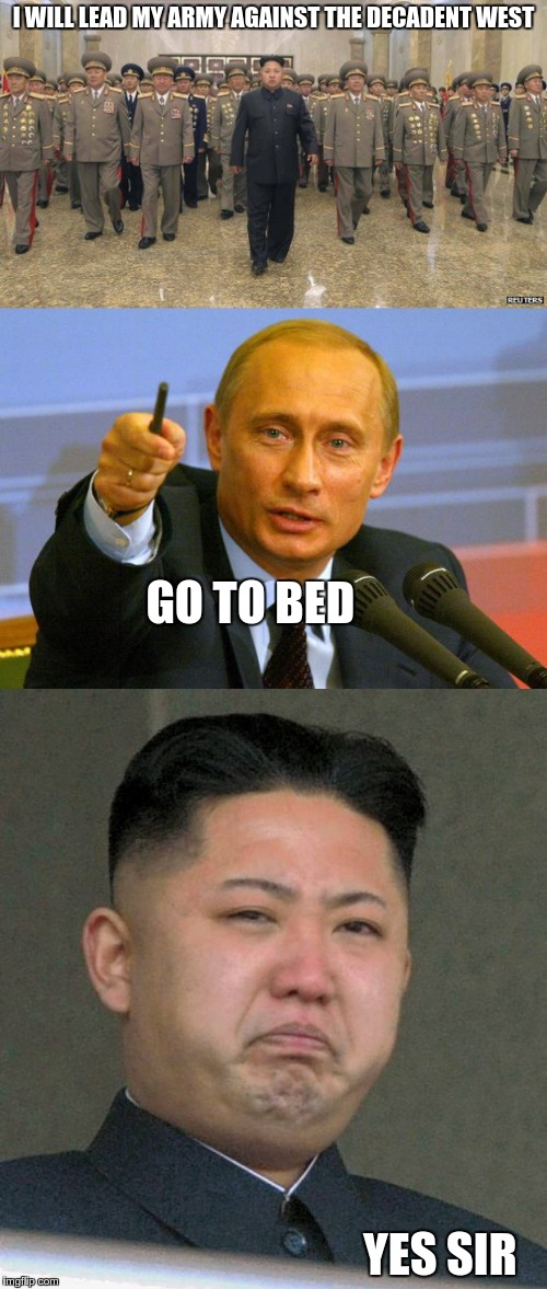 Poor little despot | I WILL LEAD MY ARMY AGAINST THE DECADENT WEST GO TO BED                                                                                      | image tagged in kim jong un,putin | made w/ Imgflip meme maker