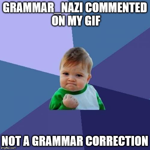 Success Kid Meme | GRAMMAR_NAZI COMMENTED ON MY GIF NOT A GRAMMAR CORRECTION | image tagged in memes,success kid | made w/ Imgflip meme maker
