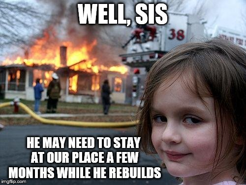 Disaster Girl Meme | WELL, SIS HE MAY NEED TO STAY AT OUR PLACE A FEW MONTHS WHILE HE REBUILDS | image tagged in memes,disaster girl | made w/ Imgflip meme maker