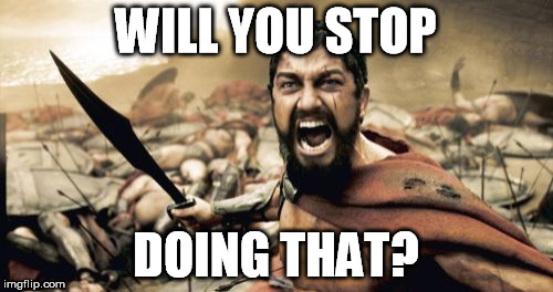 Sparta Leonidas Meme | WILL YOU STOP DOING THAT? | image tagged in memes,sparta leonidas | made w/ Imgflip meme maker