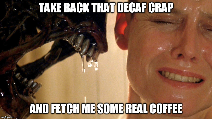 TAKE BACK THAT DECAF CRAP AND FETCH ME SOME REAL COFFEE | made w/ Imgflip meme maker