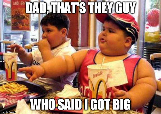 DAD, THAT'S THEY GUY WHO SAID I GOT BIG | made w/ Imgflip meme maker