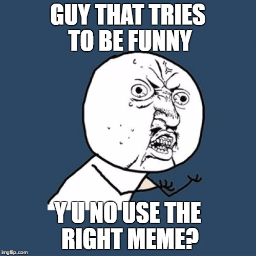 Y U No Meme | GUY THAT TRIES TO BE FUNNY Y U NO USE THE RIGHT MEME? | image tagged in memes,y u no | made w/ Imgflip meme maker